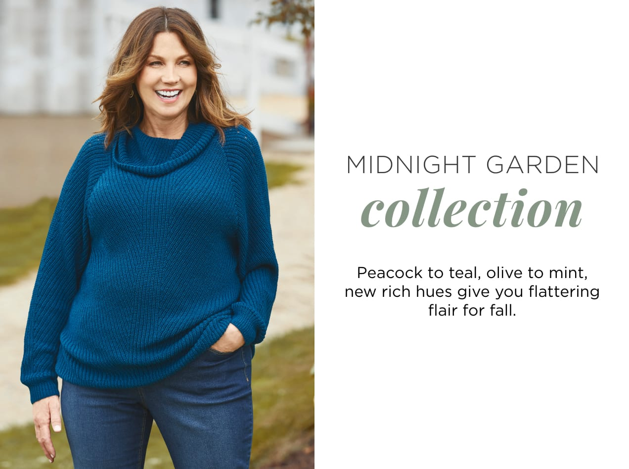 Midnight Garden Collection. Peacock to teal, olive to mint, new rich hues give you flattering flair for fall.