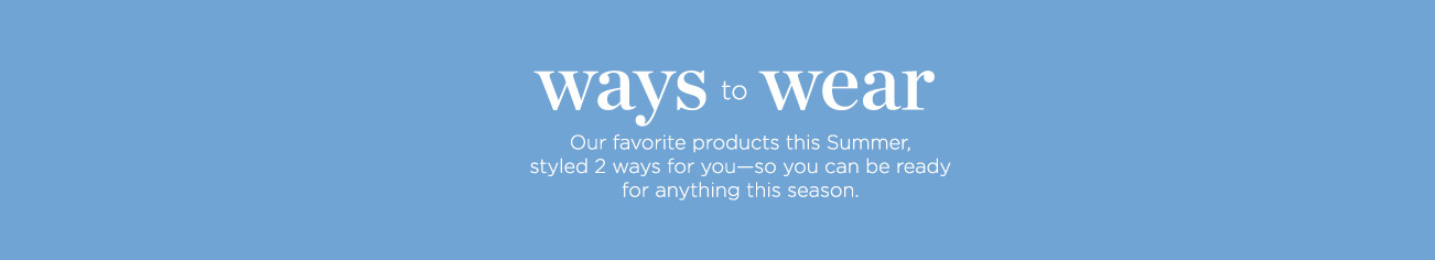 Ways to Wear: Our favorite products this Summer, styled two ways for you—so you canbe ready for anything.