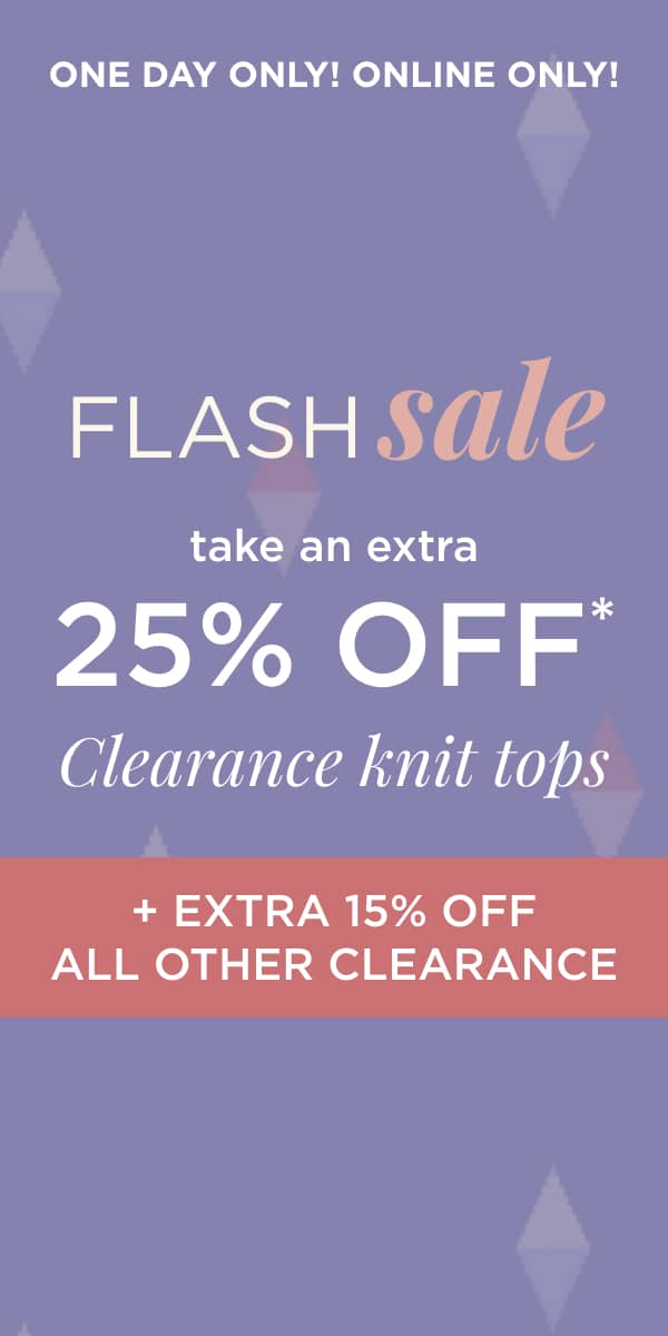One Day Only! Online Only! Flash Sale: Take an Extra 25% Off* Clearance knit tops, PLUS an Extra 15% Of Fall Other Clearance. Learn More.