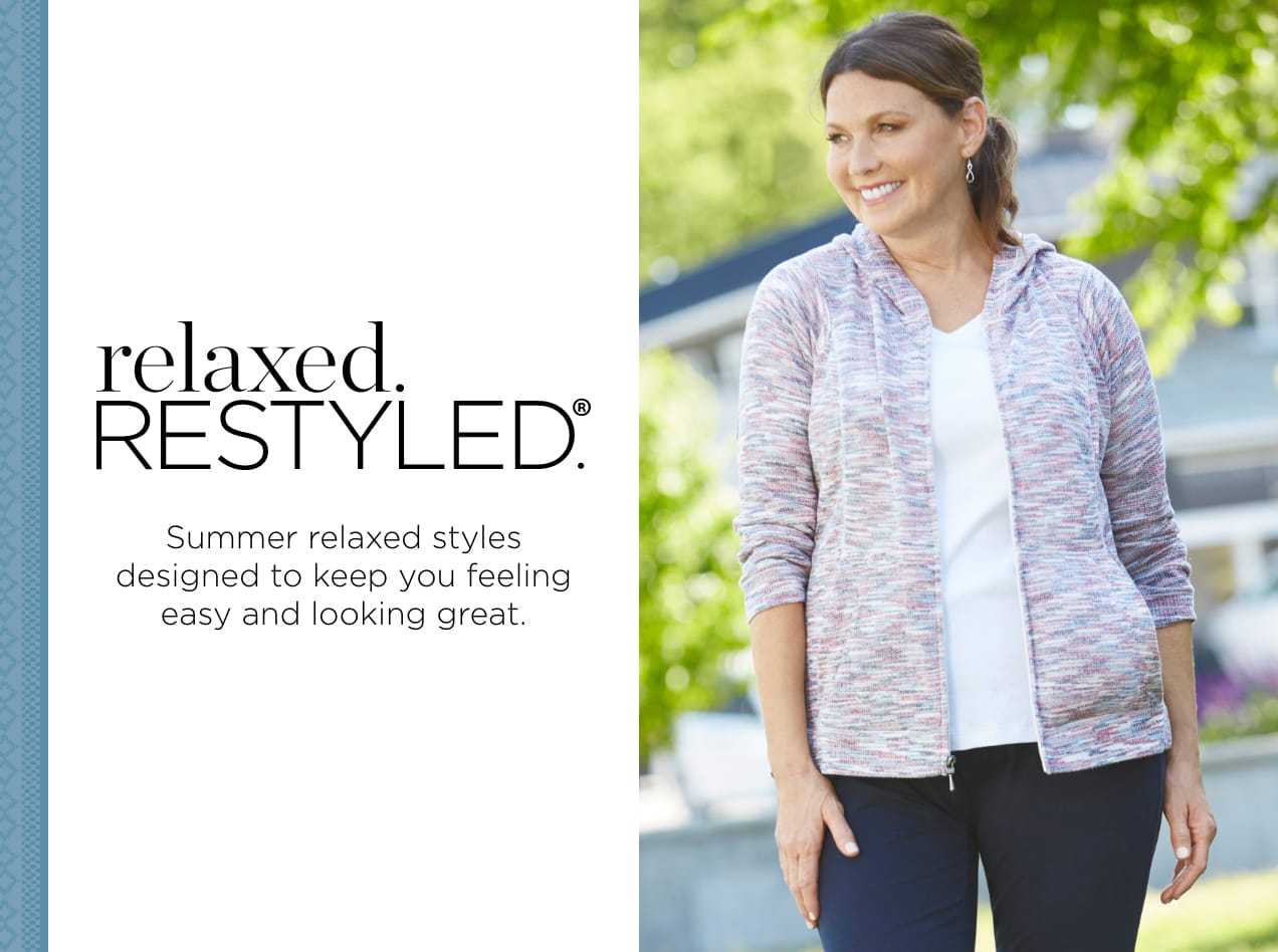relaxed.Restyled.®. Summer relaxed styles designed to keep you feeling easy and looking great.