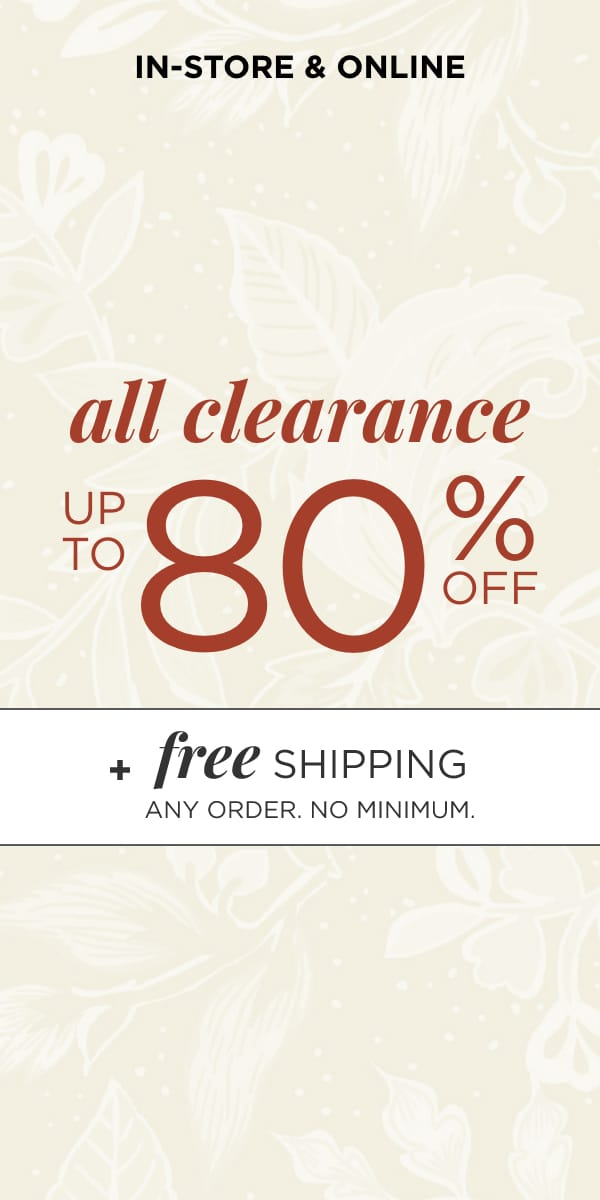 In-Store & Online: All Clearance Up To 80% Off*. *exclusions apply. Free Shipping. Any Order. No Minimum. Learn More.