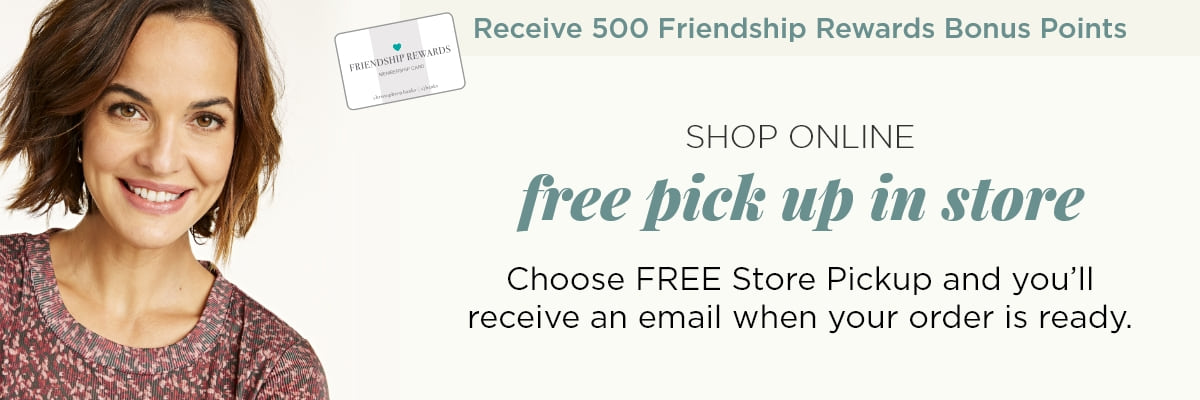 Receive 500 Friendship® Rewards Bonus Points! Shop Online and get Free Pick-up In Store! Choose FREE Store Pickup and you'll receive an email when your order is ready.