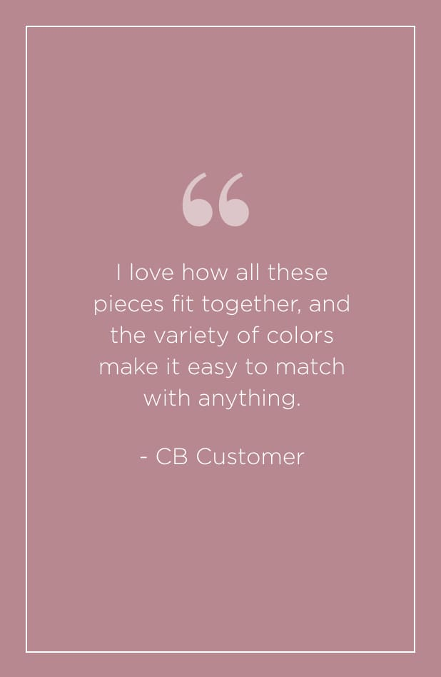 """I love how all these pieces fit together, and the variety of colors make it easy to match with anything."" - C&B Customer."