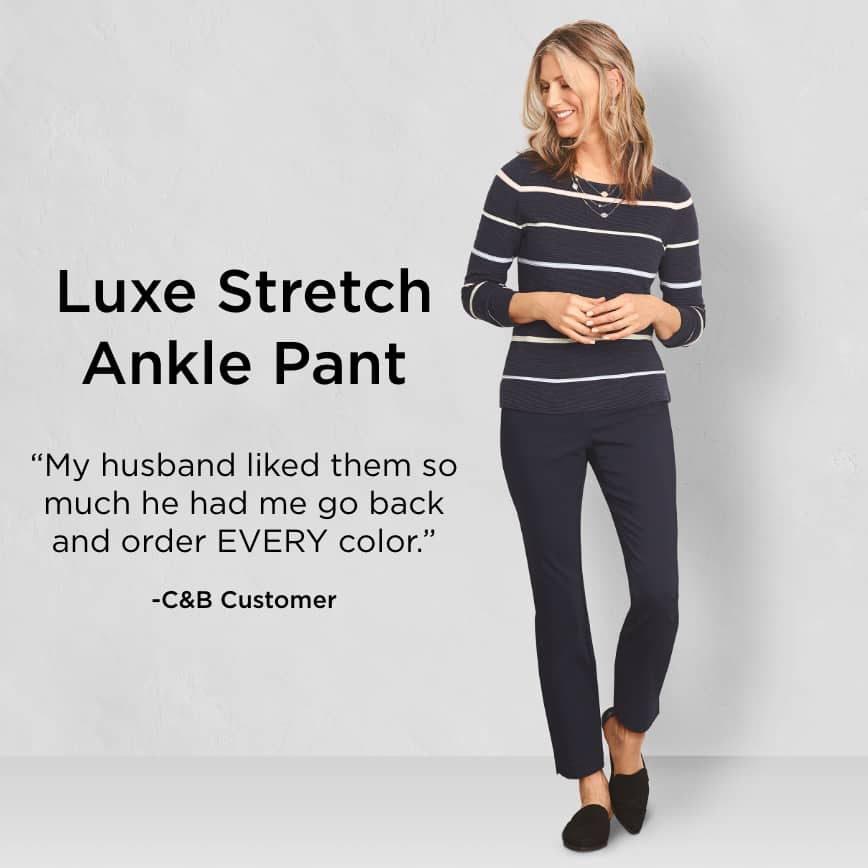 "Luxe Stretch Ankle Pant: ""My husband liked them so much he had me go back and order EVERY color."" - Christopher & Banks Customer"