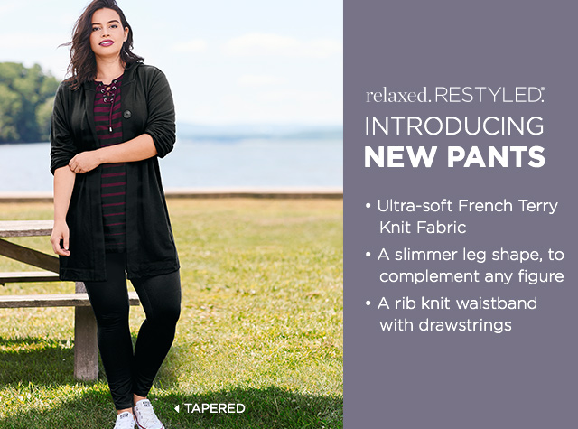 Relaxed. Restyled.® Introducing: New Pants! Tapered: • Ultra-soft French Terry Knit Fabric, • A slimmer leg shape to compliment any figure, and • A rib knit waistband with drawstrings.