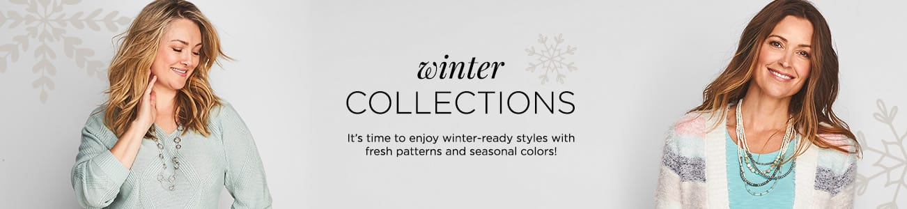 Winter Collections. It's time to enjoy winter-ready styles with fresh patterns and seasonal colors.