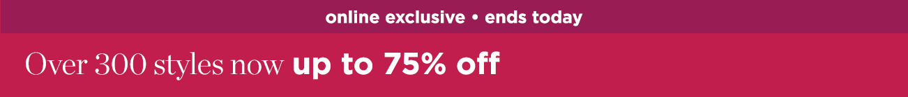 online exclusive: ends today - over 300 styles now up to 75% off