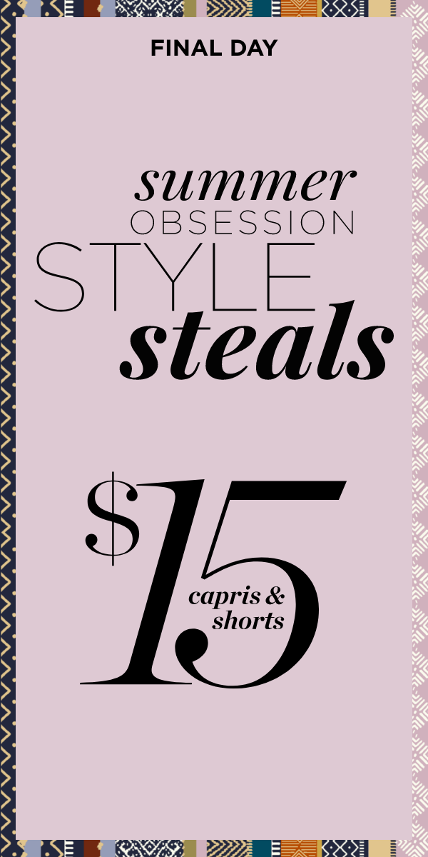 Final Day! Style Steals: $15 Capris and Shorts Learn More.