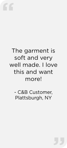 """The garment is soft and very well made. I love this and want more!"" — C&B Customer, Plattsburgh, NY"