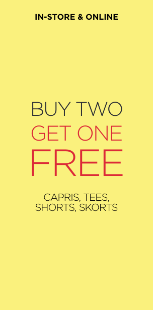 Buy 2, Get 1 Free - Capris, Tees, Shorts. In-store and Online. Learn More.