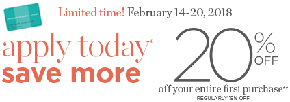 Limited Time! February 14-20, 2018. Apply Today*, Save More! 20% Off of your entire first purchase!** (Regularly 15% Off.)