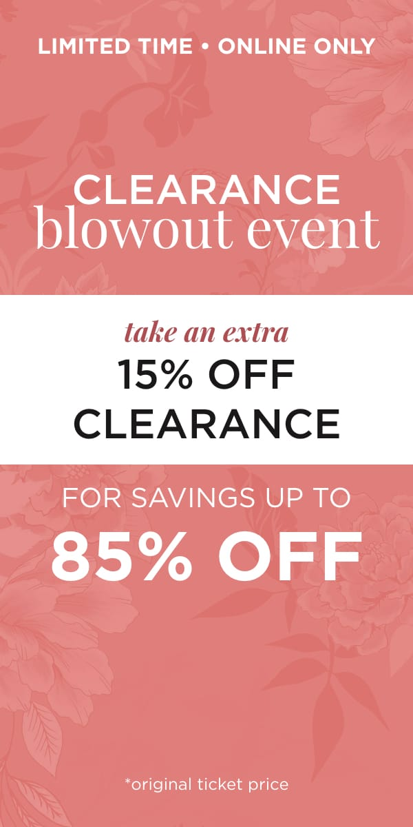 Limited Time! Online Only! Clearance Blowout Event Take an Extra 15% off Clearance for Savings Up to 85% off*. *original ticket price. Learn More.