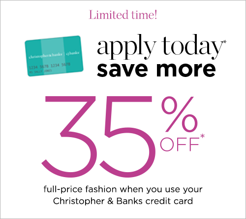 Limited Time! Apply Today*, Save More! 35% Off* Full-Price fashion when you use your Christopher & Banks credit card!
