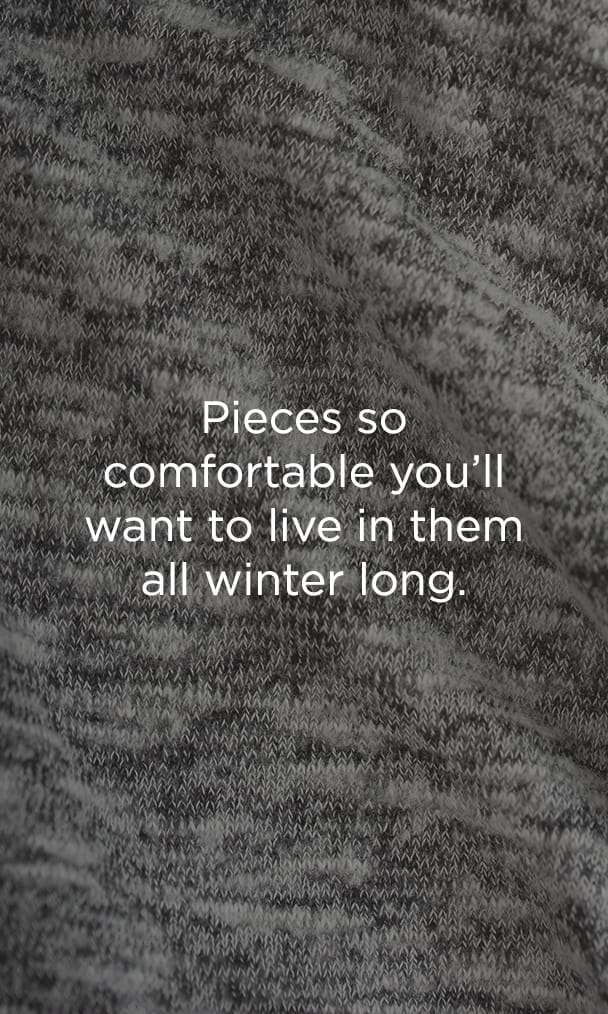 Pieces so comfortable you'll want to live in them all winter long. Learn More.