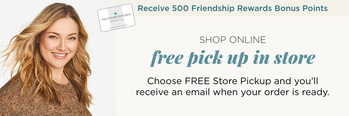 Receive 500 Friendship Rewards Bonus Points! How it Works: 1. Choose FREE Store Pickup. 2. Once your order is ready, you'll receive an email letting you know. 3. Then simply come to the store and pick up your outfits. Get your order as soon as today! Plus Free Store Pickup!