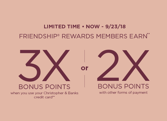 Limited Time • Now through September 23rd, 2018: Friendship® Rewards members earn** Three-times Bonus Points when using their Christopher & Banks credit card*** or Two-times Bonus Points with other forms of payment!