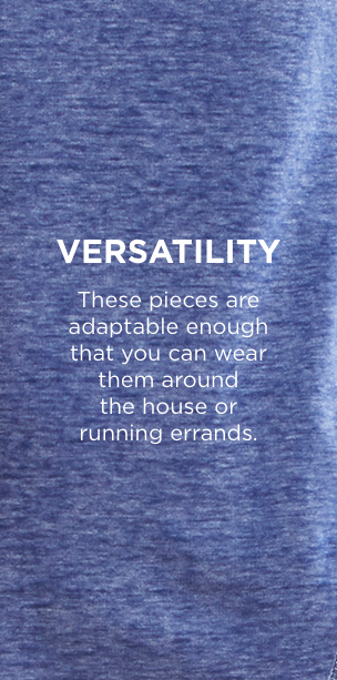 Versitility: These pieces are adaptable enough that you can wear them around the house or running errands.