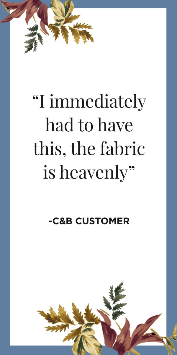 I immdediately had to have this, the fabric is heavenly! -C&B Customer. Learn More.
