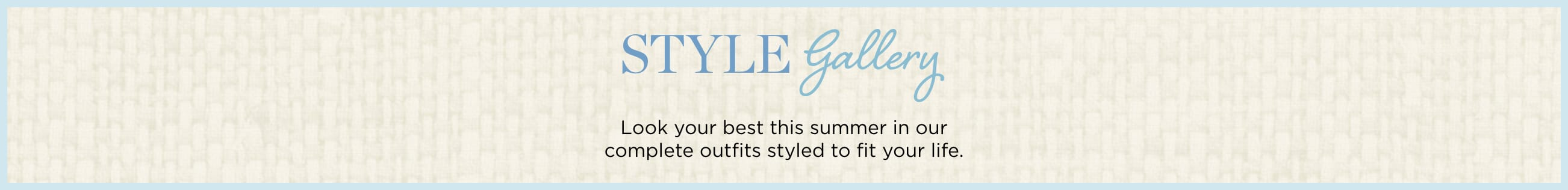 Style Gallery. Look your best this June in our complete outfits styled to fit your life.