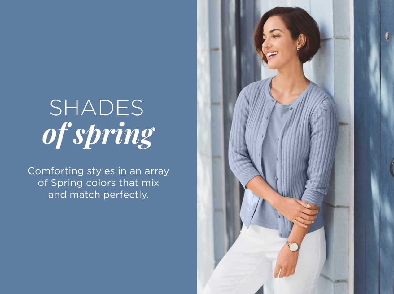 Shades of Spring: Comforting styles in an array of Spring colors that mix and match perfectly.