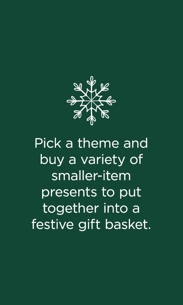 Pick a theme and buy a variety of smaller-item presents to put together into a festive gift basket. Learn More.