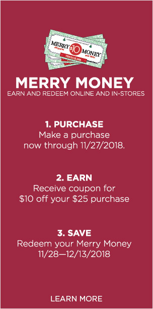 Merry Money: Earn and Redeem both Online and In Stores! First: Purchase - Make a purchase now through November 27th, 2018. Second: Earn - Receive a coupon for $10 off of your $25 purchase. Third: Save - Redeem your Merry Money between November 28th and December 13th, 2018! Learn More.