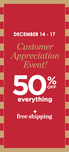 December 14th through 17th: Customer Appreciation Event! 50% Off of Everything plus Free Shipping!
