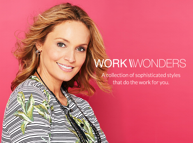 Clothing Category: Work. Wonders. A collection of sohisticated styles that do the work for you.
