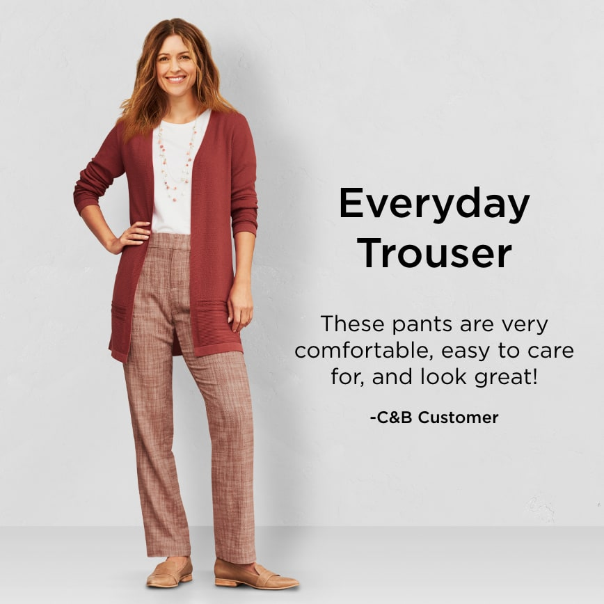 "Everyday Trouser: ""These pants are very comfortable, easy to care for, and look great!"" - Christopher & Banks Customer"