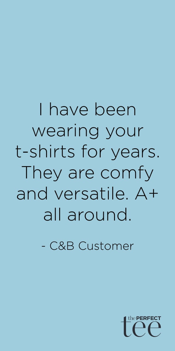 """""""I have been wearing your t-shirts for years. They are comfy and versatile. A+ all around."""" - Christopher & Banks customer."""