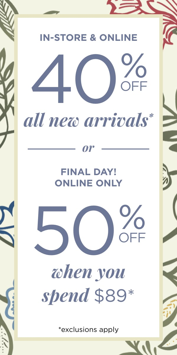 In-Store & Online 40% off New Arrivals* OR Final Day! Online Only~ 50% off when you spend $89 *exclusions apply. Learn More.