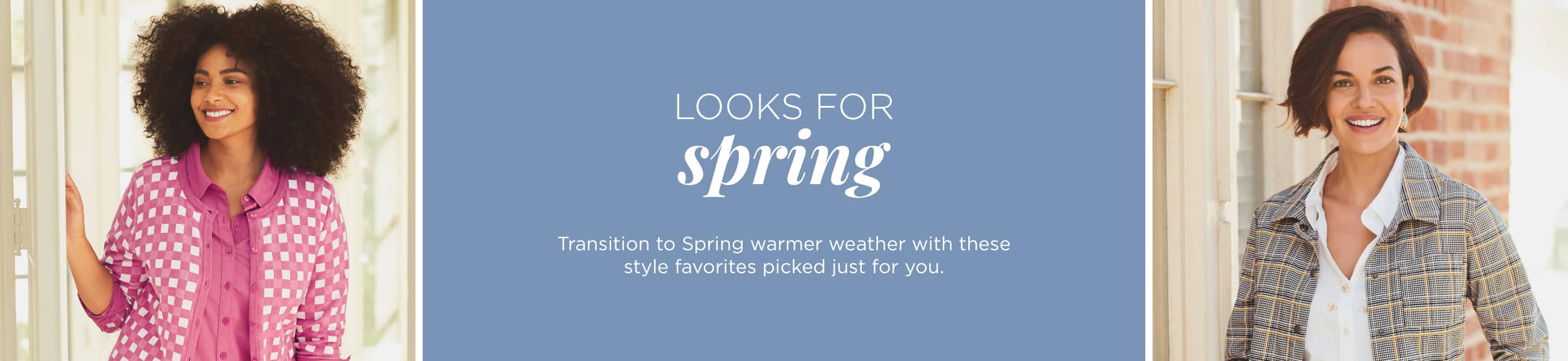 Looks For Spring! Transition to Spring warmer weather with these style favorites picked just for you.