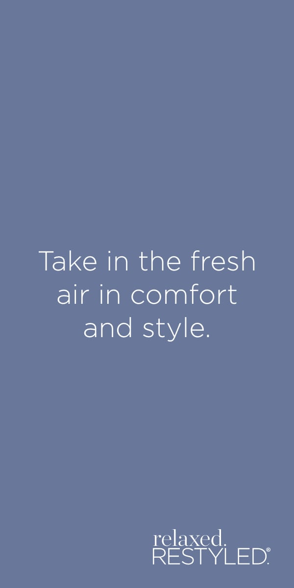 """Take in the fresh air in comfort and style."" relaxed.Restyled.®."