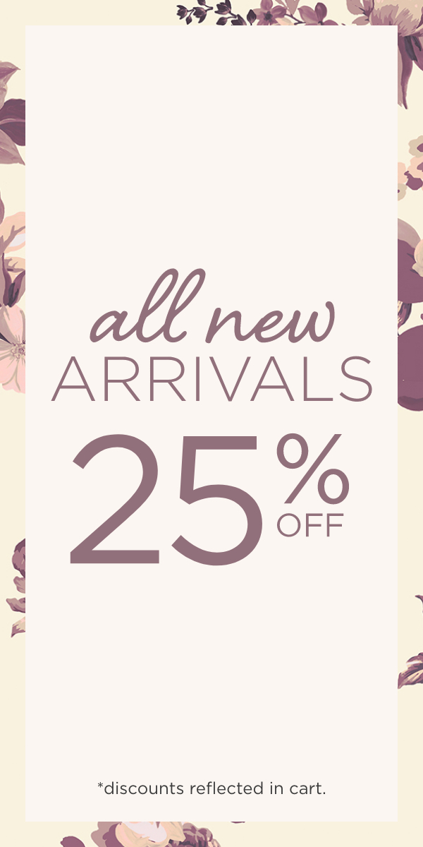 All-New Arrivals 25% Off! (Discounts reflected in Cart.).