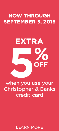Now through September 3rd, 2018, take an extra 5% off when you use your Christopher & Banks credit card! Learn More.