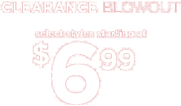 Clearance BLOWOUT! Select Styles starting at $6.99!