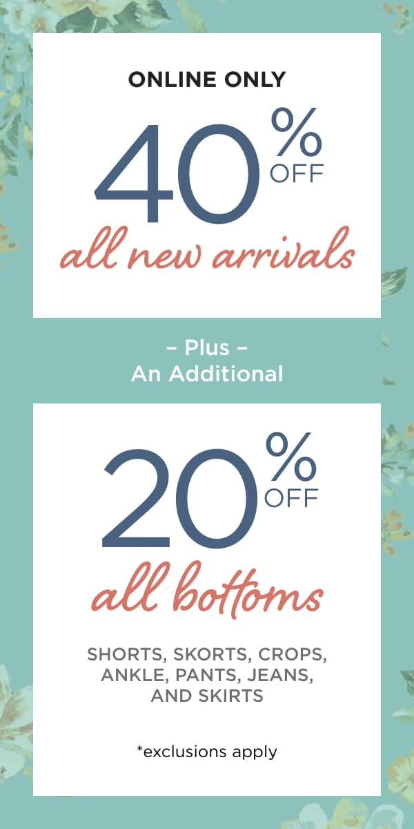 Online Only! 40% off Everything* and 2 Days Only! Online Only! Extra 20% off All Bottoms: Pants, Jeans, Ankles, Crops, Shorts, Skirts and Skorts. Learn More.
