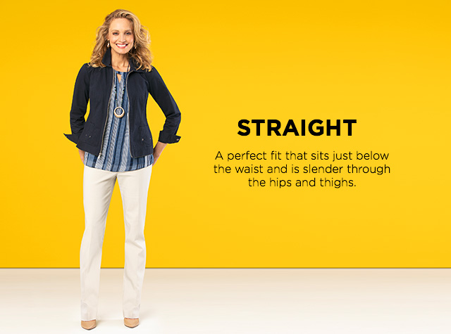 Straight: A perfect fit that sits just below the waist and is slender through the hips and thighs.