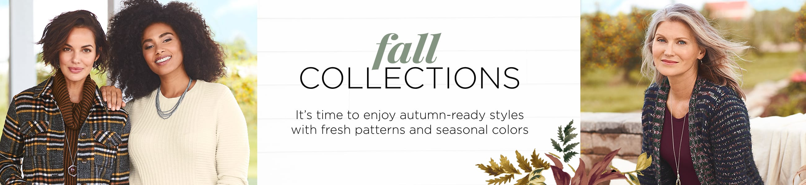 Fall Collections. It's time to enjoy autumn-ready styles with fresh patterns and seasonal colors!
