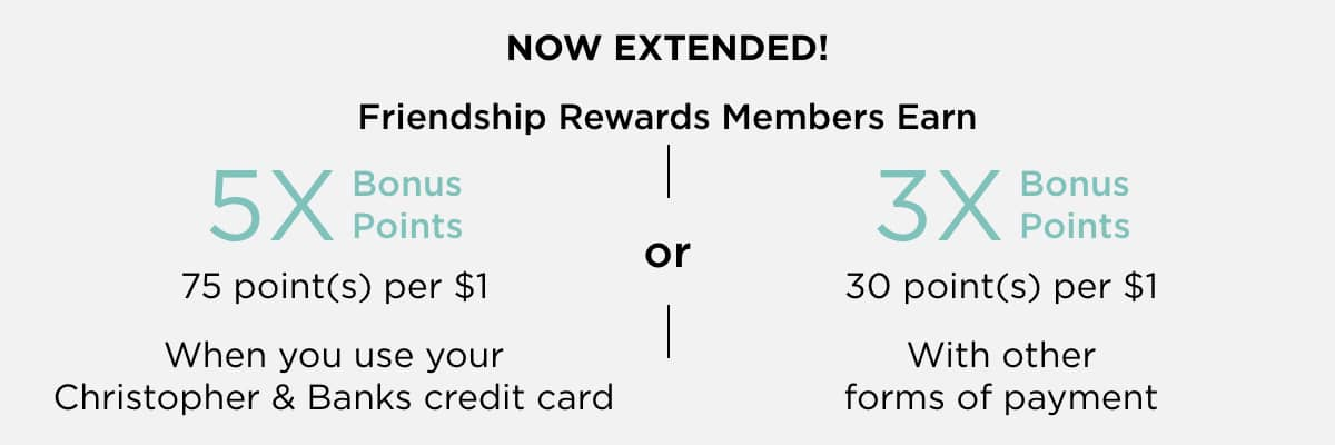 Now Extended! Frienship Rewards Members Earn 5X Bonus Points (75 points per $1) When you use your Christopher & Banks credit card; or, 3X Bonus Points (30 points per $1) With other forms of payment. Save More!