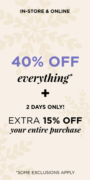 In-store & Online: 40% Off Everything* + 2 Days Only! Plus An Additional 15% off Your Entire Purchase. Learn More.