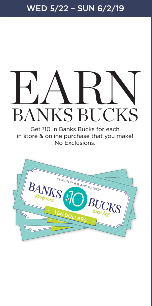 Wed 5/22 – Sun 6/2/19: Earn Banks Bucks: Get $10 in Banks Bucks for each in store & online purchases that you make! No Exclusions. Learn More.