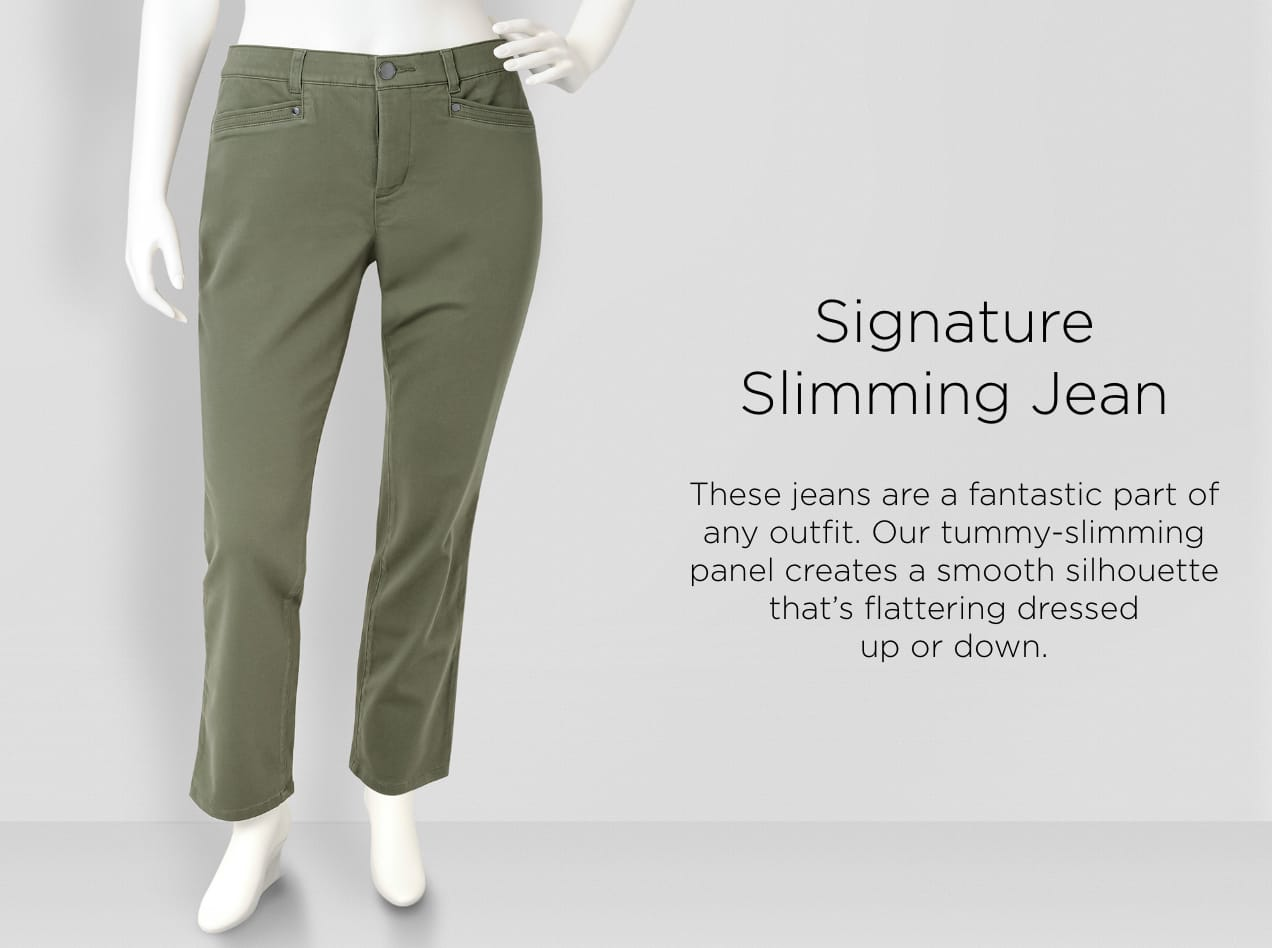 Signature Slimming Jean. These jeans are a fantastic part of any outfit. Our tummy-slimming panel creates a smooth silhouette that's flattering dressed-up or down.