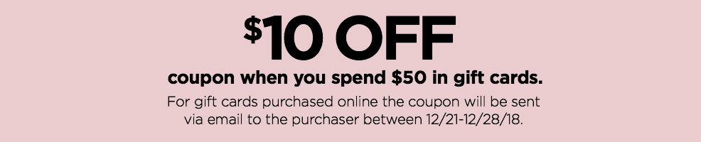 $10 off coupon when you spend $50 in gift cards. For gift cards purchased online, the coupon will be sent via email to the purchaser between 12/21 — 12/28/2018.