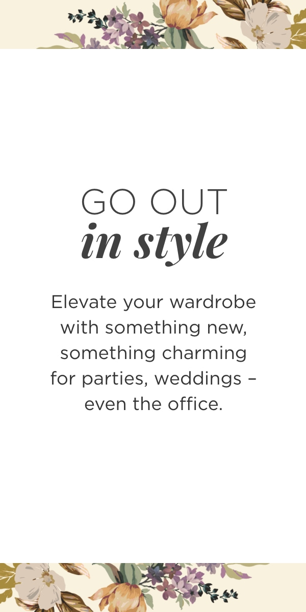 Go Out In Style. Elevate your wardrobe with something new, something charming for parties, weddings - even the office.