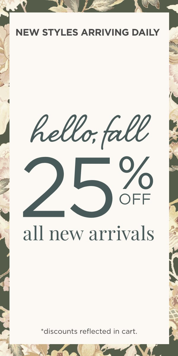 New Styles Arriving Daily! Hello, Fall! Take 25% Off All New Arrivals! (Discounts reflected in cart.)
