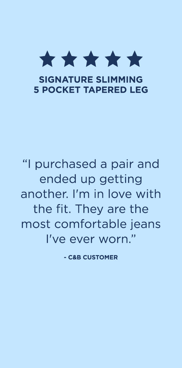 "Pants: 5. Signature Slimming 5 Pocket Tapered Leg. ""I purchased a pair and ended up getting another. I'm in love with the fit. They are the most comfortable jeans I've ever worn."" – C&B Customer"