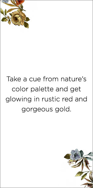 """Take a cue from nature's color palette and get glowing in rustic red and gorgeous gold."""