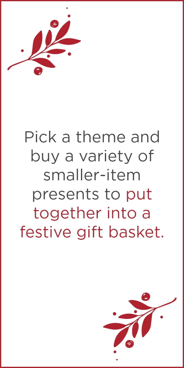 Pick a theme and buy a variety of smaller-item presents to put together into a festive gift basket.