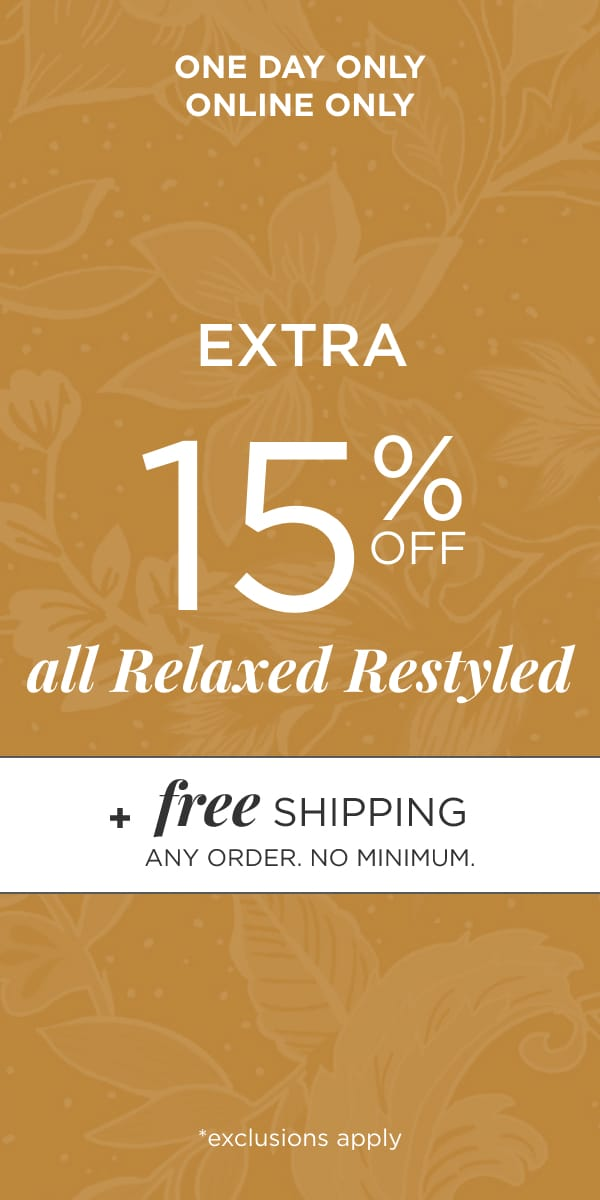One Day! Online Only! Take an Extra 15% off All Relaxed Restyled*. *exclusions apply. Plus Free Shipping - Any Order. No Minimum. Learn More.